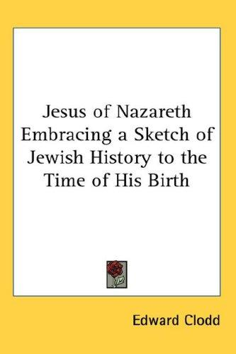 Download Jesus of Nazareth Embracing a Sketch of Jewish History to the Time of His Birth