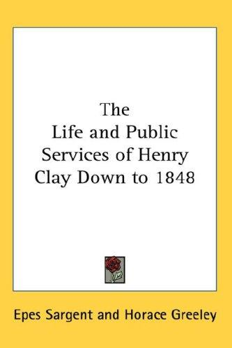 The Life and Public Services of Henry Clay Down to 1848