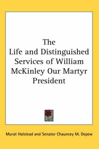 The Life and Distinguished Services of William McKinley Our Martyr President
