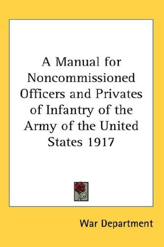 Download A Manual for Noncommissioned Officers and Privates of Infantry of the Army of the United States 1917