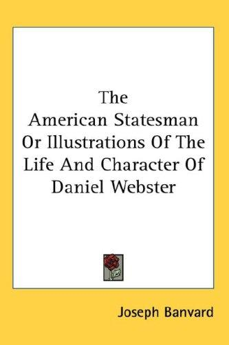 The American Statesman Or Illustrations Of The Life And Character Of Daniel Webster