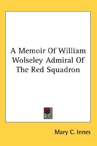 A Memoir Of William Wolseley Admiral Of The Red Squadron