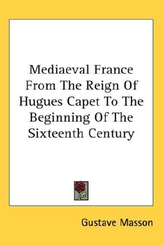 Mediaeval France From The Reign Of Hugues Capet To The Beginning Of The Sixteenth Century