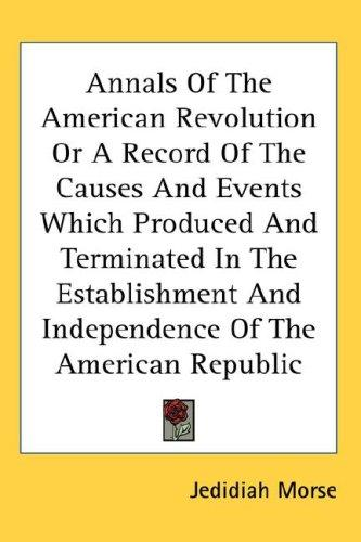 Download Annals Of The American Revolution Or A Record Of The Causes And Events Which Produced And Terminated In The Establishment And Independence Of The American Republic