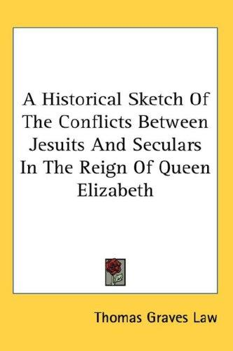 A Historical Sketch Of The Conflicts Between Jesuits And Seculars In The Reign Of Queen Elizabeth