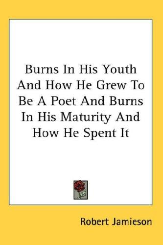 Burns In His Youth And How He Grew To Be A Poet And Burns In His Maturity And How He Spent It
