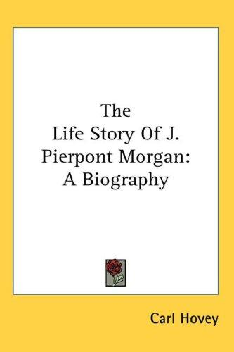 The Life Story Of J. Pierpont Morgan