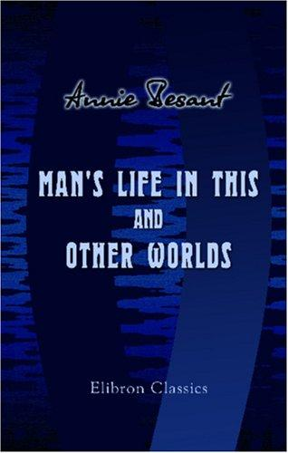 Man's Life in This and Other Worlds by Annie Wood Besant