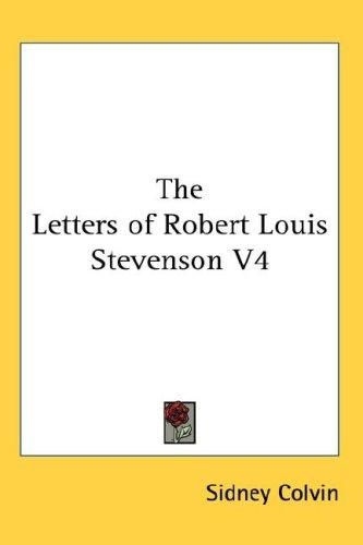 The Letters of Robert Louis Stevenson V4 by Sidney Colvin