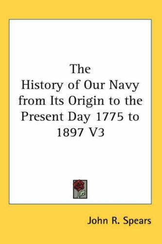 The History of Our Navy from Its Origin to the Present Day 1775 to 1897 V3 by John R. Spears