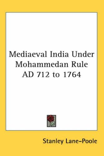 Mediaeval India Under Mohammedan Rule AD 712 to 1764 by Stanley Lane-Poole