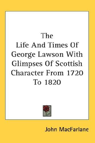 The Life And Times Of George Lawson With Glimpses Of Scottish Character From 1720 To 1820 by MacFarlane, John