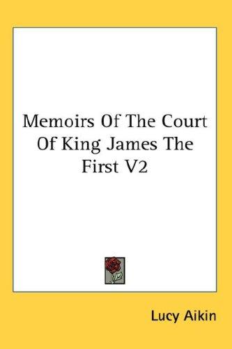 Memoirs Of The Court Of King James The First V2 by Lucy Aikin