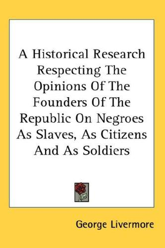 A Historical Research Respecting the Opinions of the Founders of the Republic on Negroes As Slaves, As Citizens And As Soldiers by George Livermore