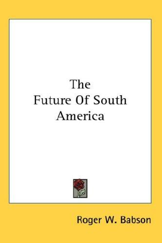 The Future Of South America by Roger W. Babson