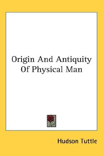 Origin And Antiquity Of Physical Man by Hudson Tuttle