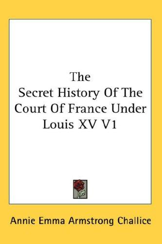 The Secret History Of The Court Of France Under Louis XV V1 by Annie Emma Armstrong Challice