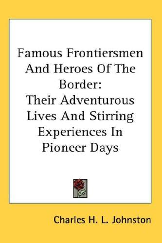 Famous Frontiersmen And Heroes Of The Border by Charles H. L. Johnston